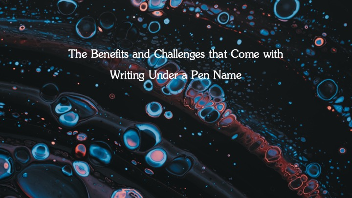 » The Benefits and Challenges That Come With Writing Under a Pen Name